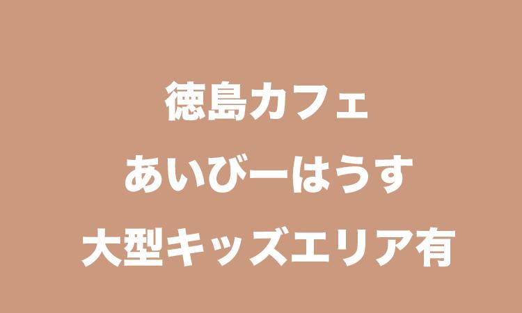 徳島人気親子カフェ「あいびーはうす」料金・営業時間・利用方法まとめ