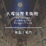 大塚国際美術館|チケット料金が日本一高い!口コミは満足評価・その内容とは?